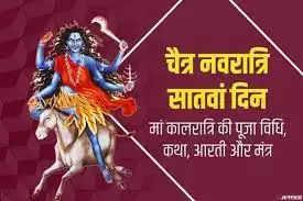 चैत्र नवरात्र चल रही हैं और इसमें सप्तमी तिथि पर महाशक्ति मां दुर्गा का सातवां स्वरूप मां कालरात्रि की पूजा की जाती है। मां कालरात्रि काल का नाश करने वाली हैं, इसी वजह से इन्हें कालरात्रि कहा जाता है। नवरात्र के सातवें दिन यानि 12 अप्रैल को मां कालरात्रि की पूजा करने से हमारे मन का हर प्रकार का भय नष्ट होता है। जीवन की हर समस्या को पलभर में हल करने की शक्ति प्राप्त होती है। शत्रुओं का नाश करने वाली मां कालरात्रि अपने भक्तों को हर परिस्थिति में विजय दिलाती हैं।